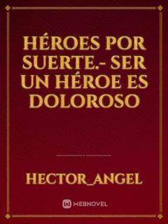 Héroes Por Suerte.- Ser Un Héroe Es Doloroso. (Novela)