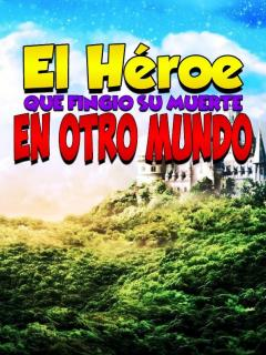 El Héroe Que Fingió Su Muerte En Otro Mundo (NOVELA)